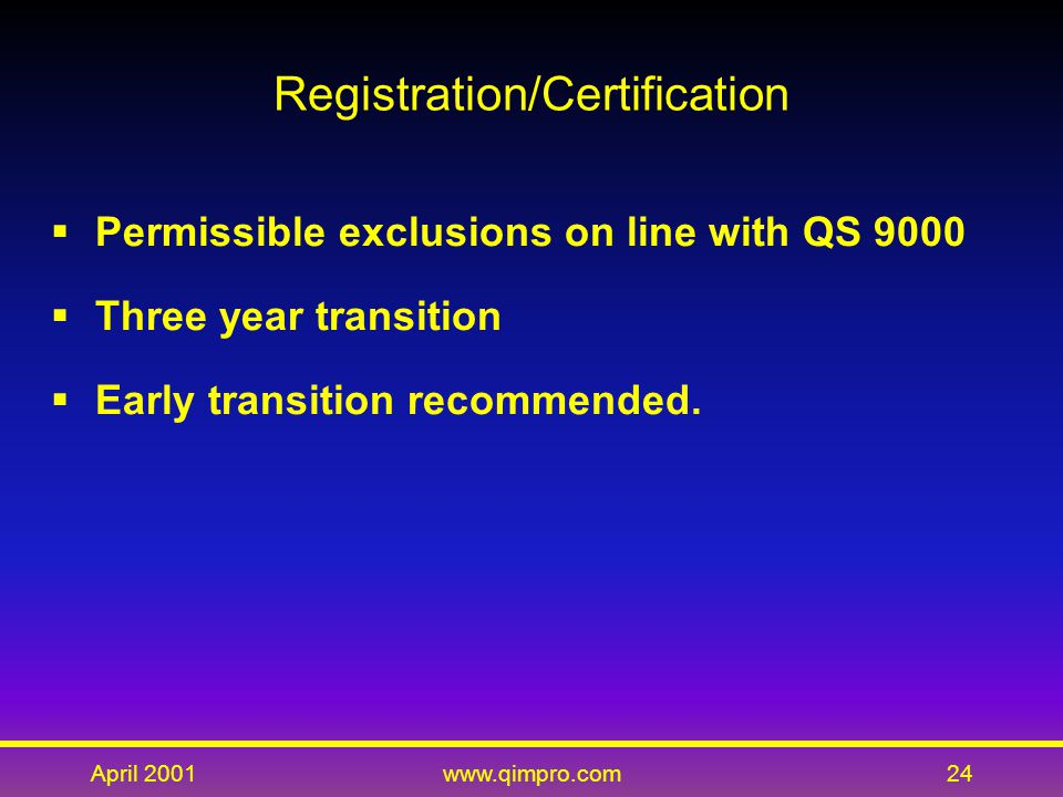 April 2001www.qimpro.com24 Registration/Certification  Permissible exclusions on line with QS 9000  Three year transition  Early transition recommended.
