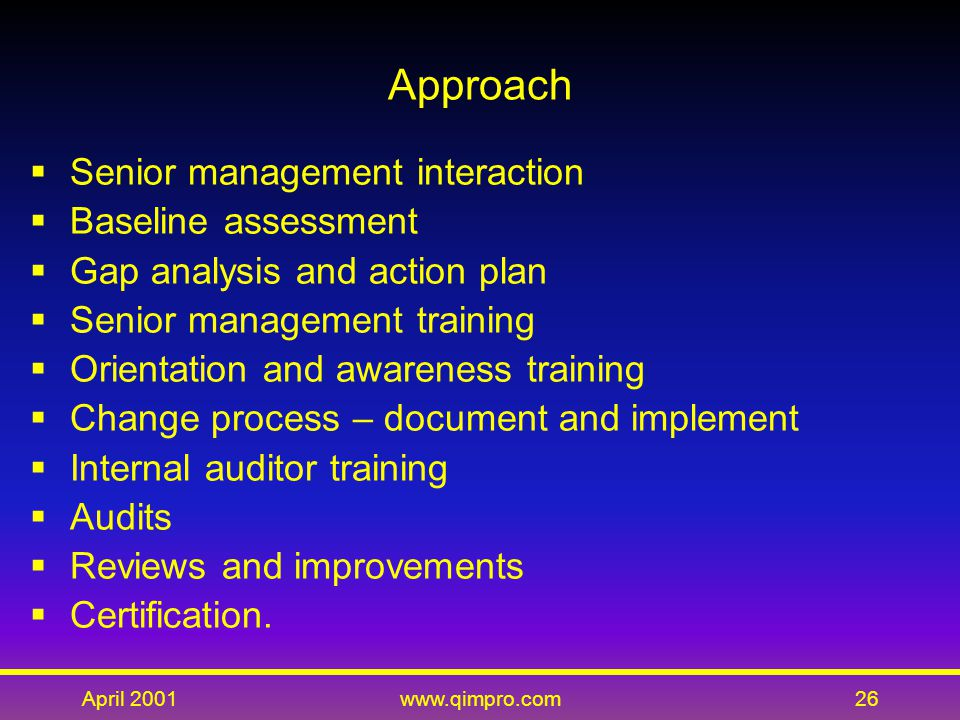 April 2001www.qimpro.com26 Approach  Senior management interaction  Baseline assessment  Gap analysis and action plan  Senior management training  Orientation and awareness training  Change process – document and implement  Internal auditor training  Audits  Reviews and improvements  Certification.