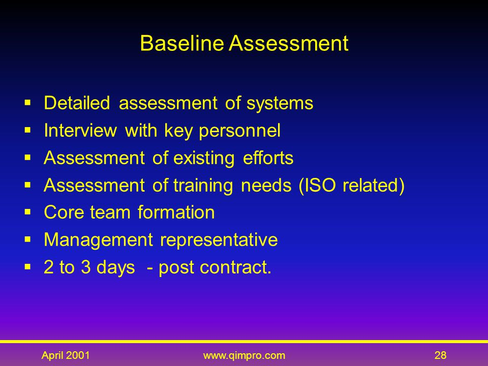 April 2001www.qimpro.com28 Baseline Assessment  Detailed assessment of systems  Interview with key personnel  Assessment of existing efforts  Assessment of training needs (ISO related)  Core team formation  Management representative  2 to 3 days - post contract.