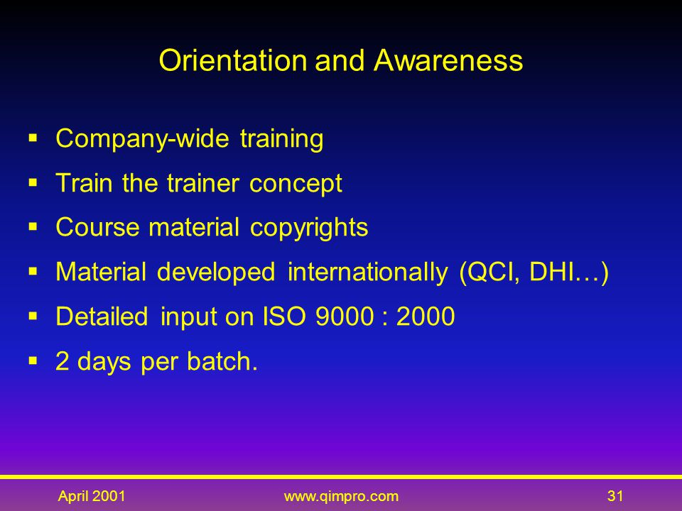 April 2001www.qimpro.com31 Orientation and Awareness  Company-wide training  Train the trainer concept  Course material copyrights  Material developed internationally (QCI, DHI…)  Detailed input on ISO 9000 : 2000  2 days per batch.