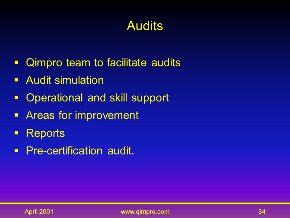 April 2001www.qimpro.com34 Audits  Qimpro team to facilitate audits  Audit simulation  Operational and skill support  Areas for improvement  Reports  Pre-certification audit.