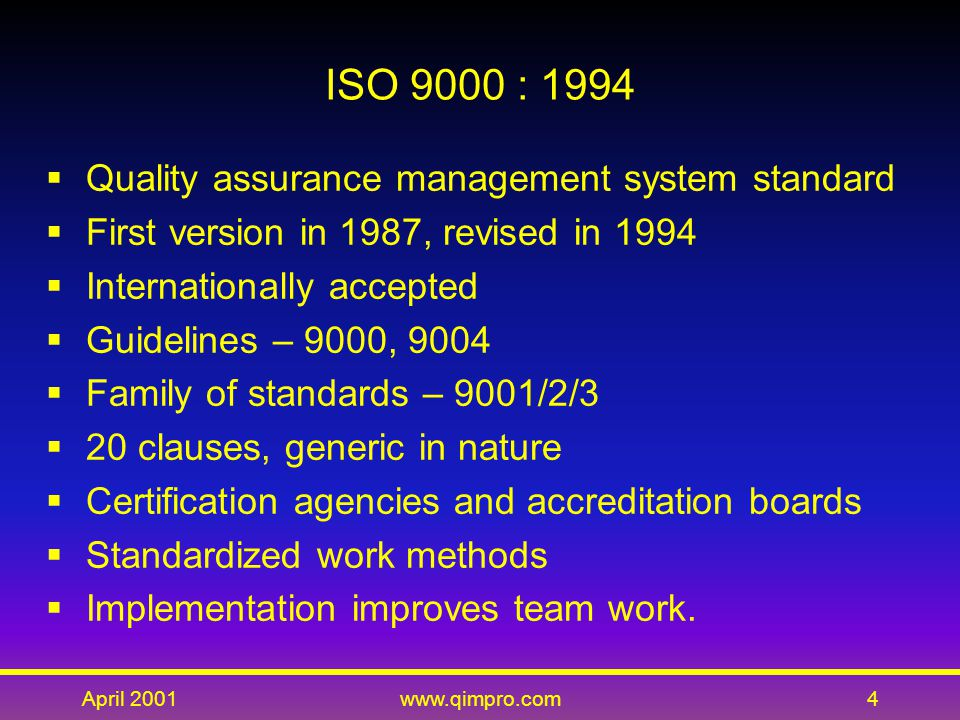 April 2001www.qimpro.com4 ISO 9000 : 1994  Quality assurance management system standard  First version in 1987, revised in 1994  Internationally accepted  Guidelines – 9000, 9004  Family of standards – 9001/2/3  20 clauses, generic in nature  Certification agencies and accreditation boards  Standardized work methods  Implementation improves team work.