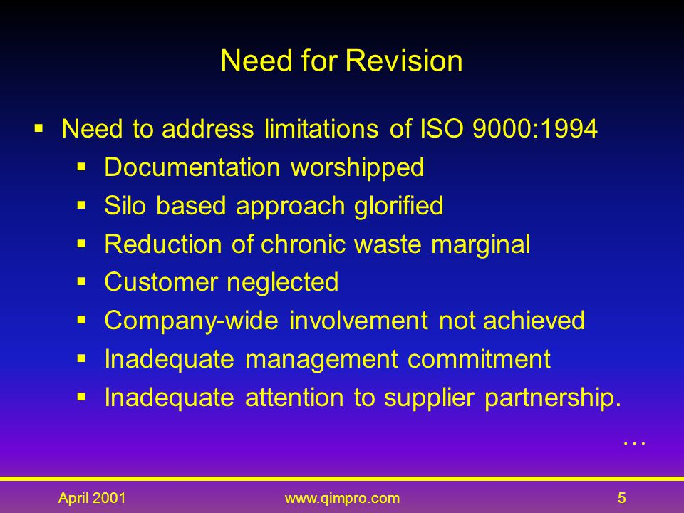 April 2001www.qimpro.com5  Need to address limitations of ISO 9000:1994  Documentation worshipped  Silo based approach glorified  Reduction of chronic waste marginal  Customer neglected  Company-wide involvement not achieved  Inadequate management commitment  Inadequate attention to supplier partnership.