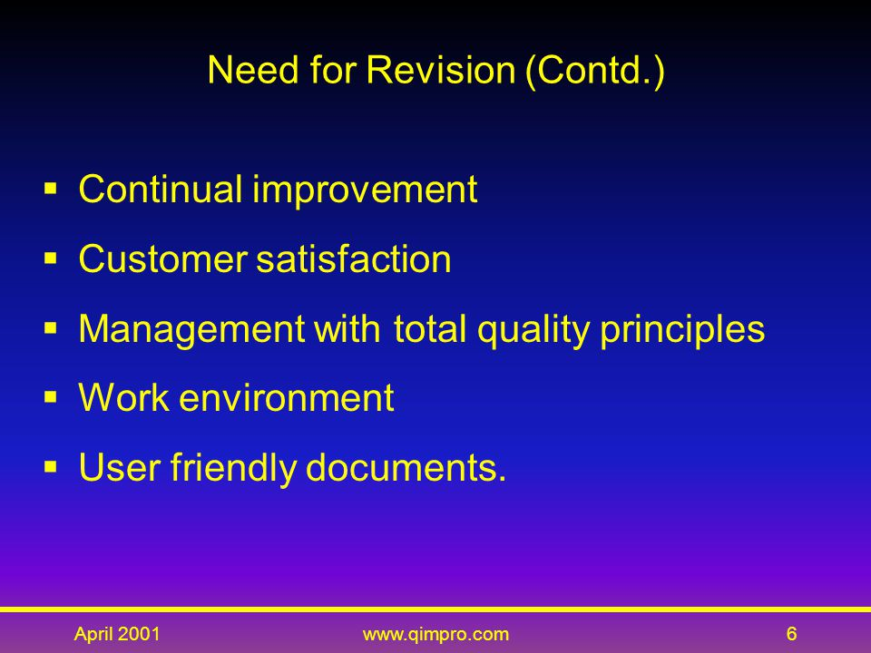 April 2001www.qimpro.com7 Revision Summary  Process model – faster, better, cheaper  Customer satisfaction addressed  Continual improvement essential  Human resources enhanced  Service industry friendly  ISO 9004 : 2000 improved  Compatible with ISO 14001: 1996  ISO 9002/3 abolished.