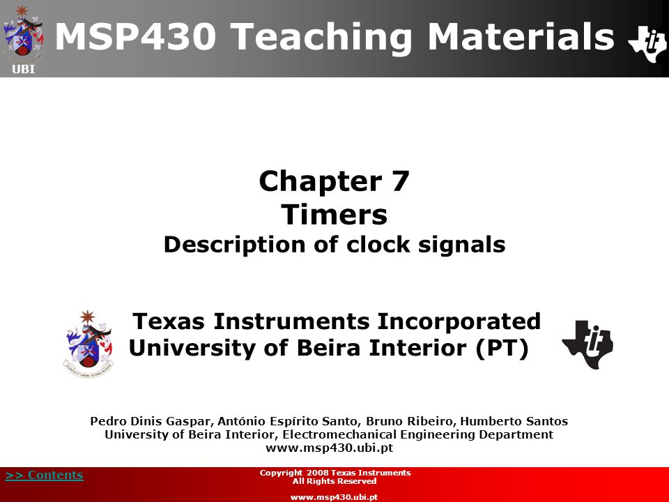 UBI >> Contents Chapter 7 Timers Description of clock signals MSP430 Teaching Materials Texas Instruments Incorporated University of Beira Interior (PT) Pedro Dinis Gaspar, António Espírito Santo, Bruno Ribeiro, Humberto Santos University of Beira Interior, Electromechanical Engineering Department www.msp430.ubi.pt Copyright 2008 Texas Instruments All Rights Reserved www.msp430.ubi.pt