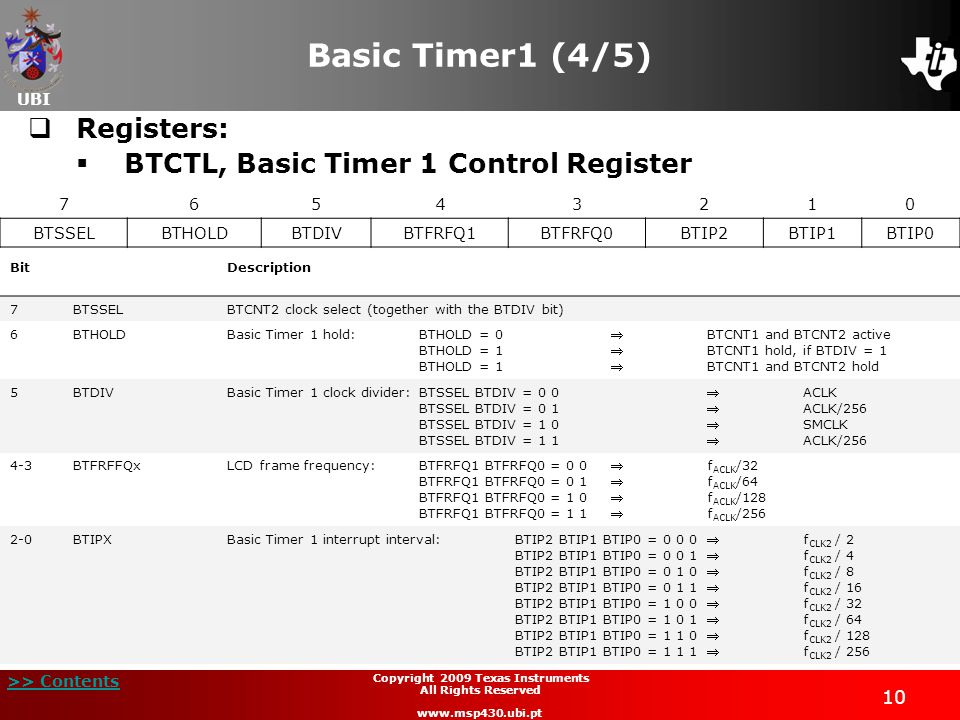 UBI >> Contents 10 Copyright 2009 Texas Instruments All Rights Reserved www.msp430.ubi.pt Basic Timer1 (4/5)  Registers:  BTCTL, Basic Timer 1 Control Register 76543210 BTSSELBTHOLDBTDIVBTFRFQ1BTFRFQ0BTIP2BTIP1BTIP0 BitDescription 7BTSSELBTCNT2 clock select (together with the BTDIV bit) 6BTHOLD Basic Timer 1 hold:BTHOLD = 0BTCNT1 and BTCNT2 active BTHOLD = 1BTCNT1 hold, if BTDIV = 1 BTHOLD = 1BTCNT1 and BTCNT2 hold 5BTDIV Basic Timer 1 clock divider: BTSSEL BTDIV = 0 0ACLK BTSSEL BTDIV = 0 1ACLK/256 BTSSEL BTDIV = 1 0SMCLK BTSSEL BTDIV = 1 1ACLK/256 4-3BTFRFFQx LCD frame frequency:BTFRFQ1 BTFRFQ0 = 0 0f ACLK /32 BTFRFQ1 BTFRFQ0 = 0 1f ACLK /64 BTFRFQ1 BTFRFQ0 = 1 0f ACLK /128 BTFRFQ1 BTFRFQ0 = 1 1f ACLK /256 2-0BTIPX Basic Timer 1 interrupt interval:BTIP2 BTIP1 BTIP0 = 0 0 0f CLK2 / 2 BTIP2 BTIP1 BTIP0 = 0 0 1f CLK2 / 4 BTIP2 BTIP1 BTIP0 = 0 1 0f CLK2 / 8 BTIP2 BTIP1 BTIP0 = 0 1 1f CLK2 / 16 BTIP2 BTIP1 BTIP0 = 1 0 0f CLK2 / 32 BTIP2 BTIP1 BTIP0 = 1 0 1f CLK2 / 64 BTIP2 BTIP1 BTIP0 = 1 1 0f CLK2 / 128 BTIP2 BTIP1 BTIP0 = 1 1 1f CLK2 / 256