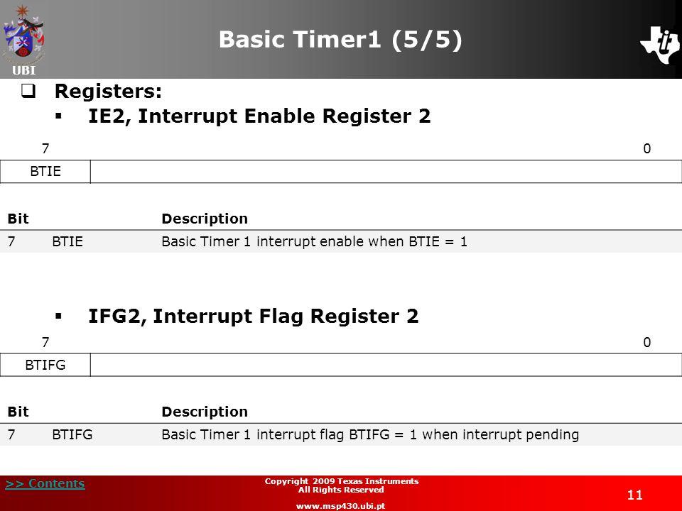 UBI >> Contents 11 Copyright 2009 Texas Instruments All Rights Reserved www.msp430.ubi.pt Basic Timer1 (5/5)  Registers:  IE2, Interrupt Enable Register 2  IFG2, Interrupt Flag Register 2 70 BTIE BitDescription 7BTIEBasic Timer 1 interrupt enable when BTIE = 1 70 BTIFG BitDescription 7BTIFGBasic Timer 1 interrupt flag BTIFG = 1 when interrupt pending