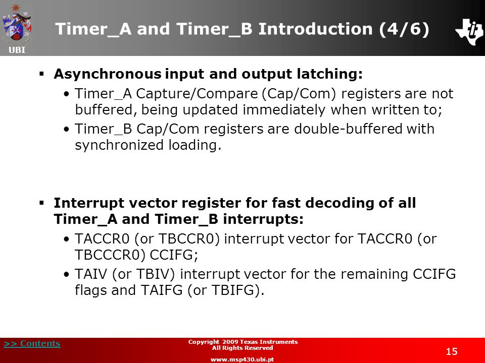 UBI >> Contents 15 Copyright 2009 Texas Instruments All Rights Reserved www.msp430.ubi.pt Timer_A and Timer_B Introduction (4/6)  Asynchronous input and output latching: Timer_A Capture/Compare (Cap/Com) registers are not buffered, being updated immediately when written to; Timer_B Cap/Com registers are double-buffered with synchronized loading.