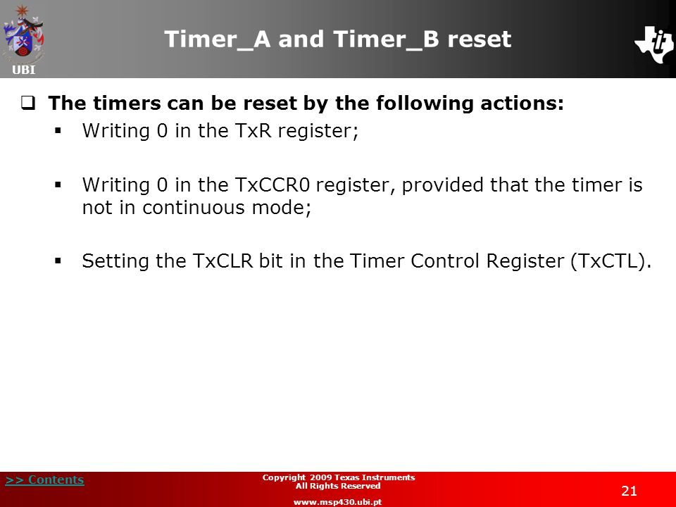 UBI >> Contents 21 Copyright 2009 Texas Instruments All Rights Reserved www.msp430.ubi.pt Timer_A and Timer_B reset  The timers can be reset by the following actions:  Writing 0 in the TxR register;  Writing 0 in the TxCCR0 register, provided that the timer is not in continuous mode;  Setting the TxCLR bit in the Timer Control Register (TxCTL).