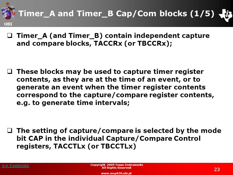 UBI >> Contents 23 Copyright 2009 Texas Instruments All Rights Reserved www.msp430.ubi.pt Timer_A and Timer_B Cap/Com blocks (1/5)  Timer_A (and Timer_B) contain independent capture and compare blocks, TACCRx (or TBCCRx);  These blocks may be used to capture timer register contents, as they are at the time of an event, or to generate an event when the timer register contents correspond to the capture/compare register contents, e.g.