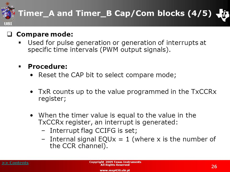 UBI >> Contents 26 Copyright 2009 Texas Instruments All Rights Reserved www.msp430.ubi.pt Timer_A and Timer_B Cap/Com blocks (4/5)  Compare mode:  Used for pulse generation or generation of interrupts at specific time intervals (PWM output signals).