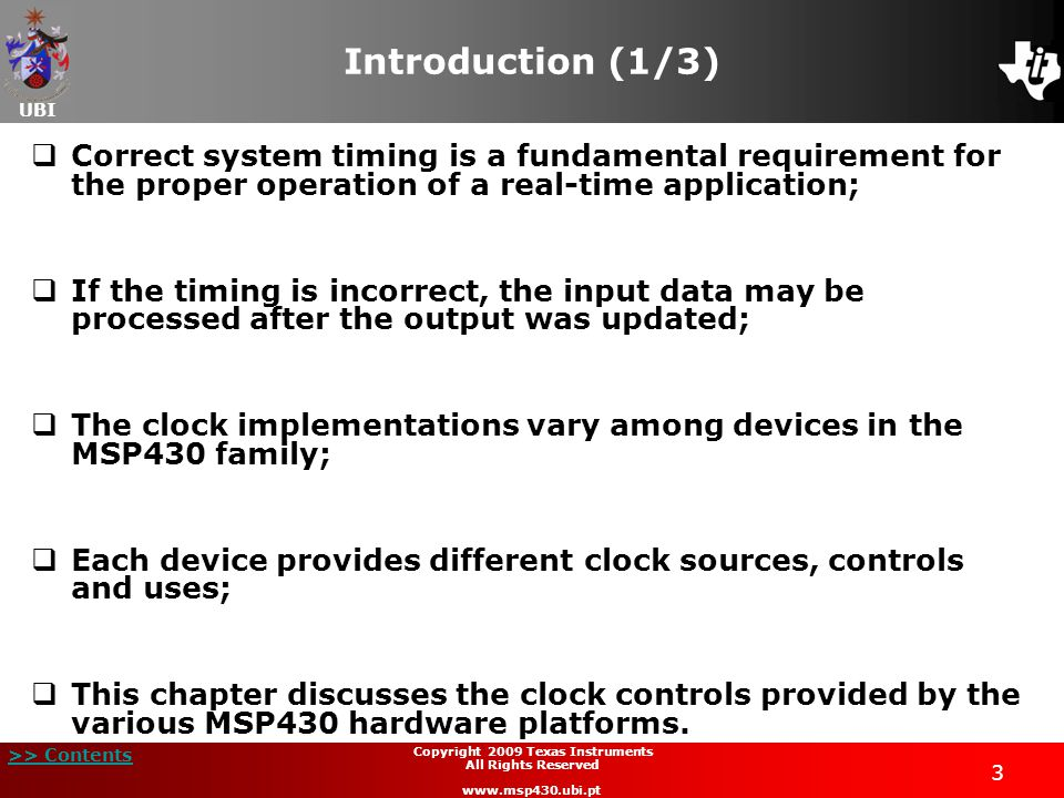 UBI >> Contents 4 Copyright 2009 Texas Instruments All Rights Reserved www.msp430.ubi.pt Introduction (2/3)  MSP430x4xx family:  Two general purpose 16-bit or 8-bit counters and event timers: Timer_A, Timer_B;  Basic Timer 1 (MSP430x4xx devices).