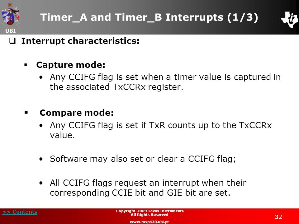 UBI >> Contents 32 Copyright 2009 Texas Instruments All Rights Reserved www.msp430.ubi.pt Timer_A and Timer_B Interrupts (1/3)  Interrupt characteristics:  Capture mode: Any CCIFG flag is set when a timer value is captured in the associated TxCCRx register.