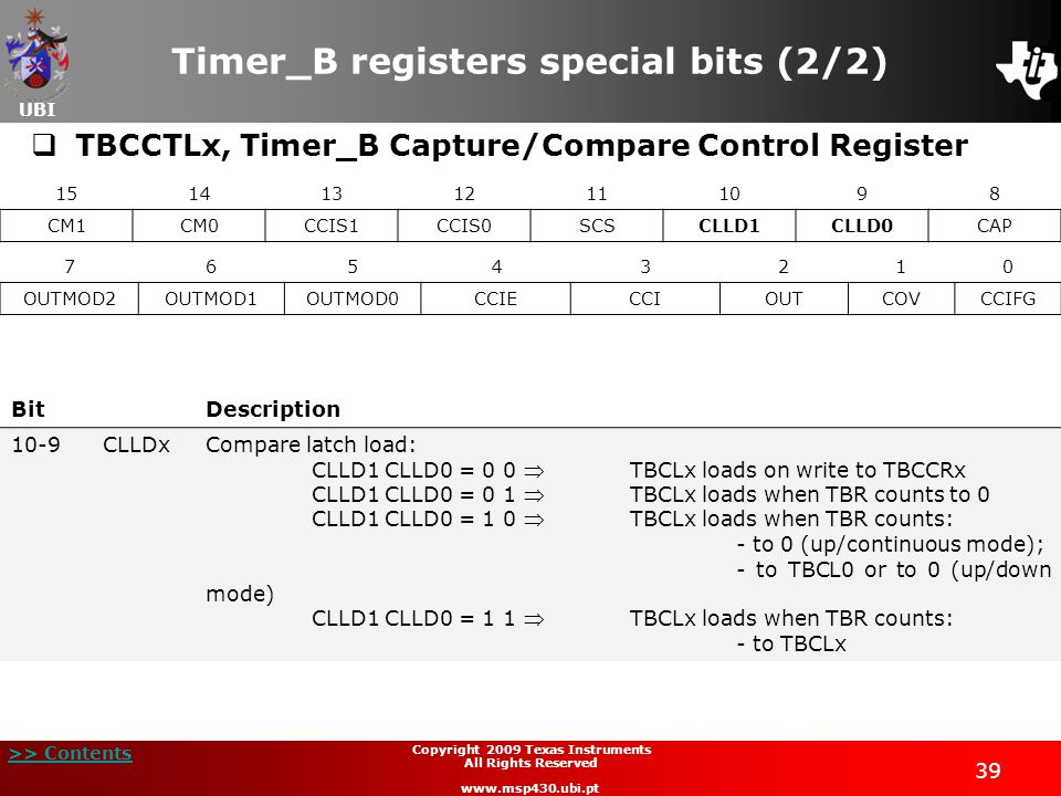 UBI >> Contents 39 Copyright 2009 Texas Instruments All Rights Reserved www.msp430.ubi.pt Timer_B registers special bits (2/2)  TBCCTLx, Timer_B Capture/Compare Control Register 15141312111098 CM1CM0CCIS1CCIS0SCSCLLD1CLLD0CAP 76543210 OUTMOD2OUTMOD1OUTMOD0CCIECCIOUTCOVCCIFG BitDescription 10-9CLLDxCompare latch load: CLLD1 CLLD0 = 0 0TBCLx loads on write to TBCCRx CLLD1 CLLD0 = 0 1TBCLx loads when TBR counts to 0 CLLD1 CLLD0 = 1 0TBCLx loads when TBR counts: - to 0 (up/continuous mode); - to TBCL0 or to 0 (up/down mode) CLLD1 CLLD0 = 1 1TBCLx loads when TBR counts: - to TBCLx