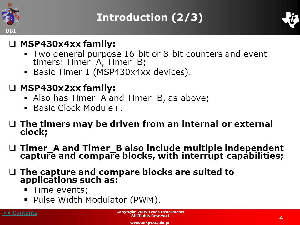 UBI >> Contents 25 Copyright 2009 Texas Instruments All Rights Reserved www.msp430.ubi.pt Timer_A and Timer_B Cap/Com blocks (3/5) The capture edge of the input signal (rising, falling, or both) is selected by the CMx bits; When a valid edge is detected on the selected input line, the value in the Timer register is latched into the TACCRx (or TBCCRx) register, providing a time mark for the event; The interrupt flag CCIFG is set; The bit COV (=1) controls an overflow event when a second capture is performed, before the value from the first capture is read.
