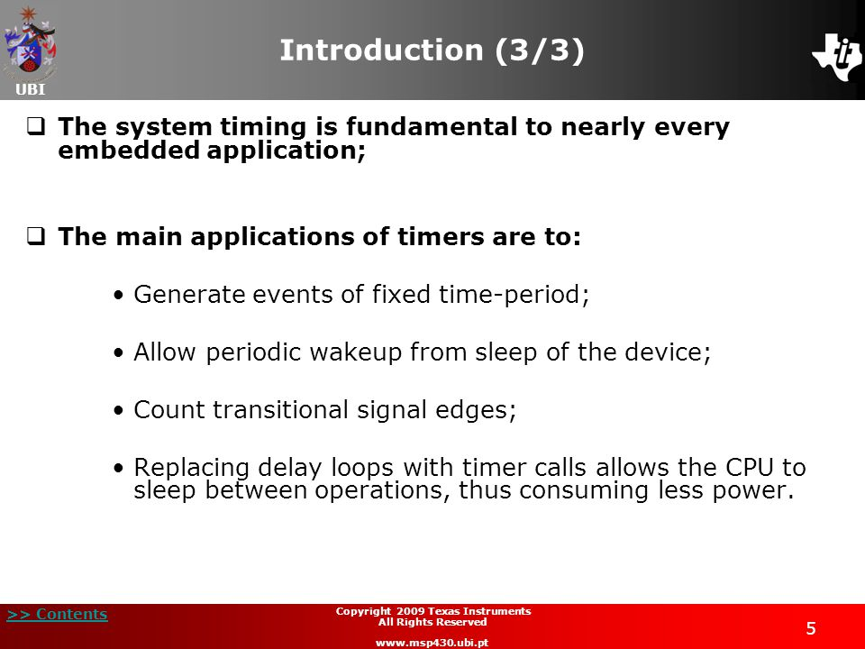 UBI >> Contents 5 Copyright 2009 Texas Instruments All Rights Reserved www.msp430.ubi.pt Introduction (3/3)  The system timing is fundamental to nearly every embedded application;  The main applications of timers are to: Generate events of fixed time-period; Allow periodic wakeup from sleep of the device; Count transitional signal edges; Replacing delay loops with timer calls allows the CPU to sleep between operations, thus consuming less power.