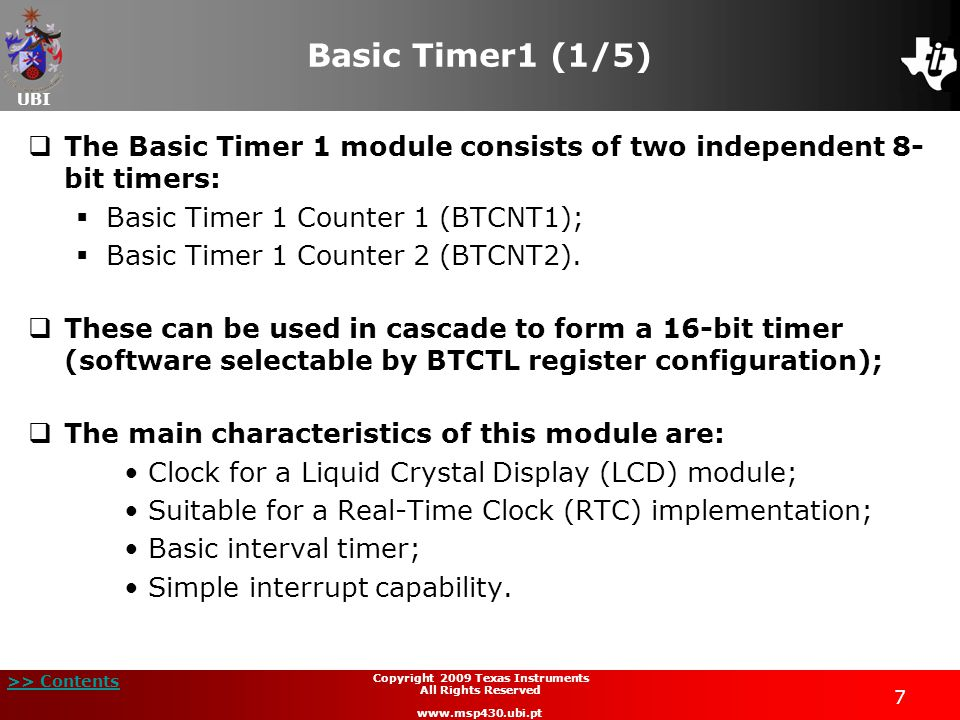 UBI >> Contents 18 Copyright 2009 Texas Instruments All Rights Reserved www.msp430.ubi.pt Timer_A and Timer_B operating modes (1/3)  Up mode:  TxR counts up till it reaches the value in the TxCCR0 register;  TxR->TxCCR0: TACCR0 interrupt flag, CCIFG, is set;  TxR=TxCCR0: EQU0 = 1 (restarts counting in TxR);  TxCCR0->0: TxIFG interrupt flag is set: Interrupt period: t INT = 1/[f CLK /Prescaler/(TxCCR0+1)].
