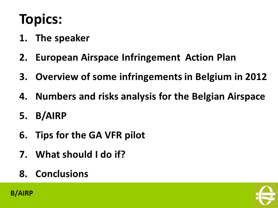 1.The speaker 2.European Airspace Infringement Action Plan 3.Overview of some infringements in Belgium in 2012 4.Numbers and risks analysis for the Belgian Airspace 5.B/AIRP 6.Tips for the GA VFR pilot 7.What should I do if.