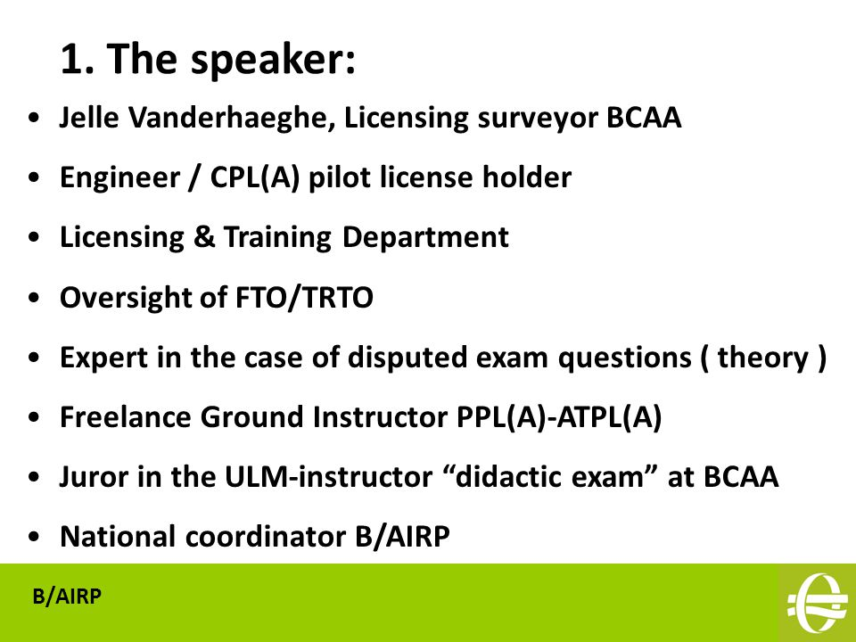 Jelle Vanderhaeghe, Licensing surveyor BCAA Engineer / CPL(A) pilot license holder Licensing & Training Department Oversight of FTO/TRTO Expert in the case of disputed exam questions ( theory ) Freelance Ground Instructor PPL(A)-ATPL(A) Juror in the ULM-instructor didactic exam at BCAA National coordinator B/AIRP 1.