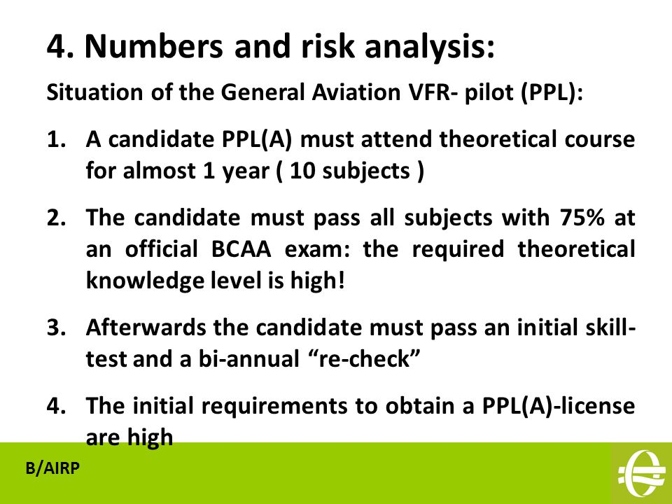 Situation of the General Aviation VFR- pilot (PPL): 1.A candidate PPL(A) must attend theoretical course for almost 1 year ( 10 subjects ) 2.The candidate must pass all subjects with 75% at an official BCAA exam: the required theoretical knowledge level is high.