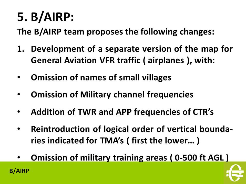 The B/AIRP team proposes the following changes: 1.Development of a separate version of the map for General Aviation VFR traffic ( airplanes ), with: Omission of names of small villages Omission of Military channel frequencies Addition of TWR and APP frequencies of CTR's Reintroduction of logical order of vertical bounda- ries indicated for TMA's ( first the lower… ) Omission of military training areas ( 0-500 ft AGL ) 5.