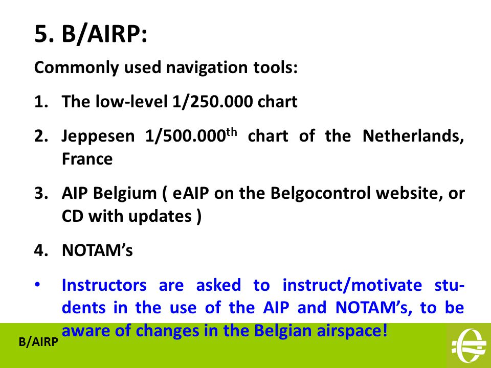 Commonly used navigation tools: 1.The low-level 1/250.000 chart 2.Jeppesen 1/500.000 th chart of the Netherlands, France 3.AIP Belgium ( eAIP on the Belgocontrol website, or CD with updates ) 4.NOTAM's Instructors are asked to instruct/motivate stu- dents in the use of the AIP and NOTAM's, to be aware of changes in the Belgian airspace.