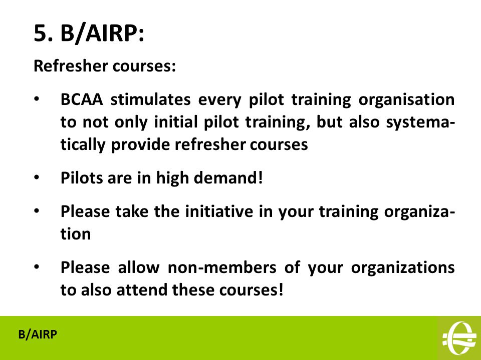Refresher courses: BCAA stimulates every pilot training organisation to not only initial pilot training, but also systema- tically provide refresher courses Pilots are in high demand.