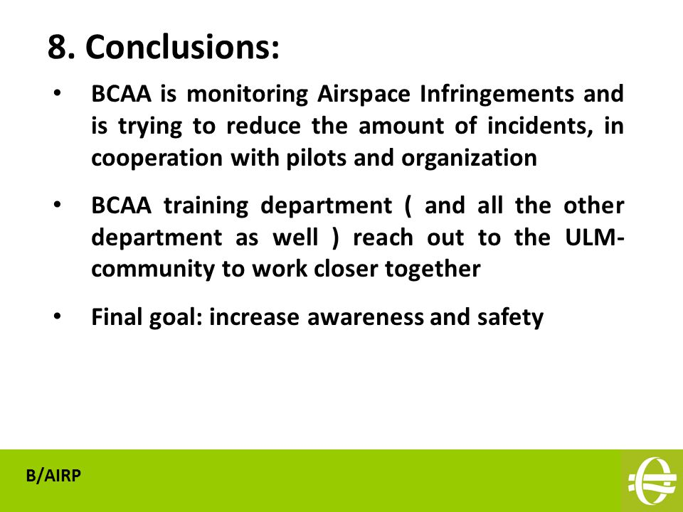 BCAA is monitoring Airspace Infringements and is trying to reduce the amount of incidents, in cooperation with pilots and organization BCAA training department ( and all the other department as well ) reach out to the ULM- community to work closer together Final goal: increase awareness and safety 8.