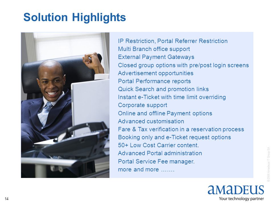 © 2006 Amadeus IT Group SA 14 Solution Highlights IP Restriction, Portal Referrer Restriction Multi Branch office support External Payment Gateways Closed group options with pre/post login screens Advertisement opportunities Portal Performance reports Quick Search and promotion links Instant e-Ticket with time limit overriding Corporate support Online and offline Payment options Advanced customisation Fare & Tax verification in a reservation process Booking only and e-Ticket request options 50+ Low Cost Carrier content.