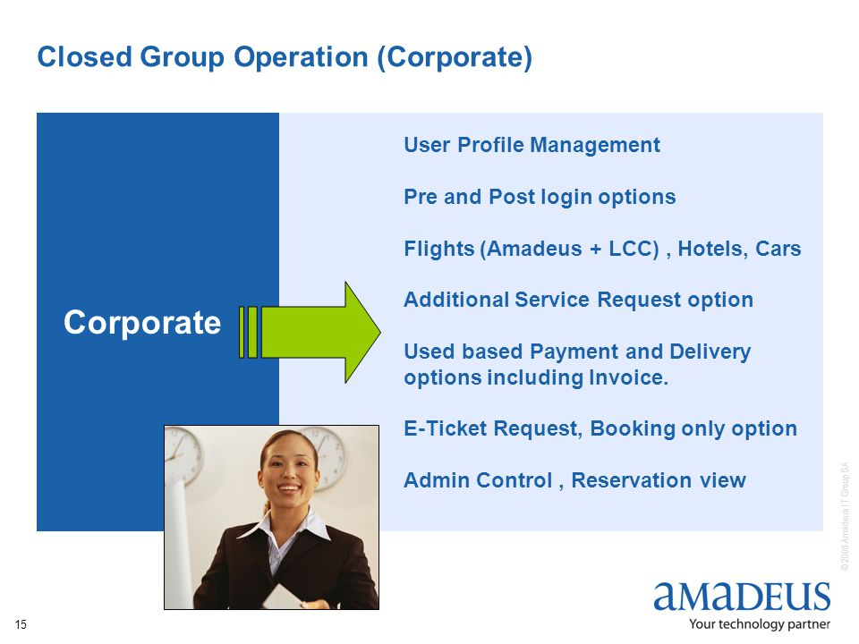 © 2006 Amadeus IT Group SA 15 Closed Group Operation (Corporate) Corporate User Profile Management Pre and Post login options Flights (Amadeus + LCC), Hotels, Cars Additional Service Request option Used based Payment and Delivery options including Invoice.