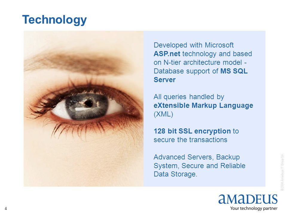 © 2006 Amadeus IT Group SA 4 Developed with Microsoft ASP.net technology and based on N-tier architecture model - Database support of MS SQL Server All queries handled by eXtensible Markup Language (XML) 128 bit SSL encryption to secure the transactions Advanced Servers, Backup System, Secure and Reliable Data Storage.