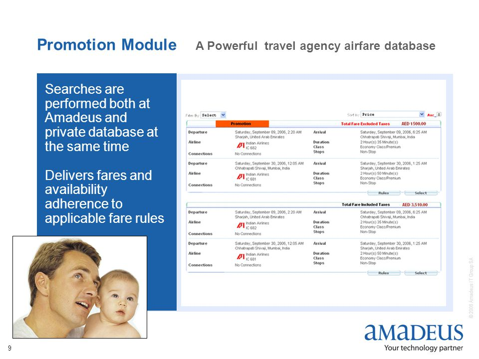 © 2006 Amadeus IT Group SA 9 Promotion Module A Powerful travel agency airfare database Searches are performed both at Amadeus and private database at the same time Delivers fares and availability adherence to applicable fare rules