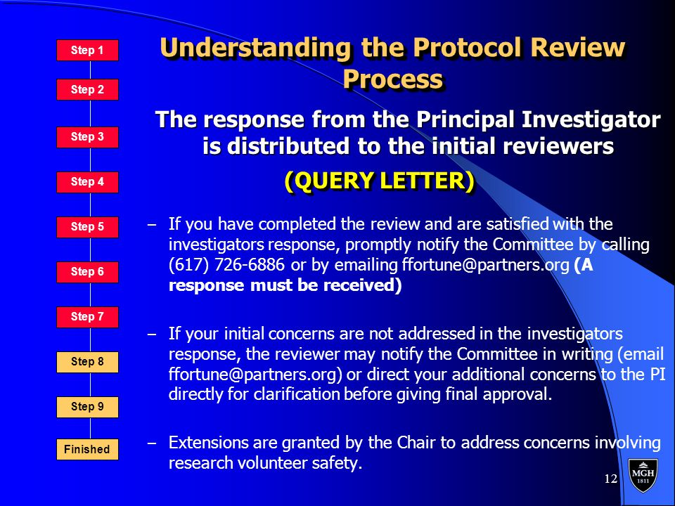 12 Understanding the Protocol Review Process – If you have completed the review and are satisfied with the investigators response, promptly notify the Committee by calling (617) 726-6886 or by emailing ffortune@partners.org (A response must be received) – If your initial concerns are not addressed in the investigators response, the reviewer may notify the Committee in writing (email ffortune@partners.org) or direct your additional concerns to the PI directly for clarification before giving final approval.