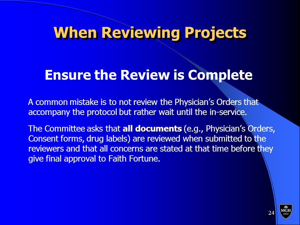 24 When Reviewing Projects When Reviewing Projects Ensure the Review is Complete A common mistake is to not review the Physician's Orders that accompany the protocol but rather wait until the in-service.