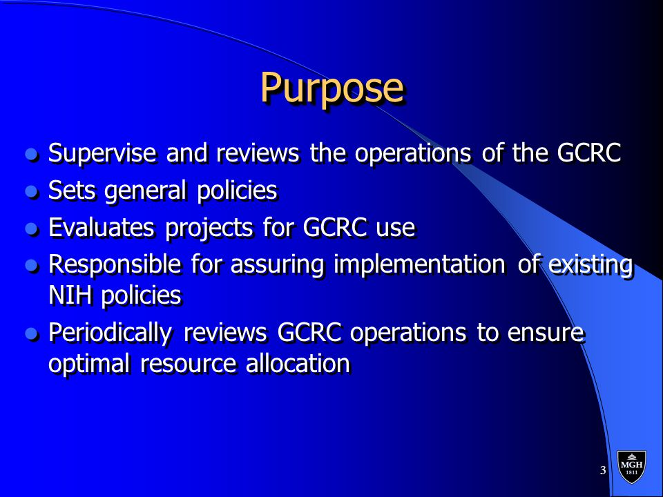 3 PurposePurpose Supervise and reviews the operations of the GCRC Sets general policies Evaluates projects for GCRC use Responsible for assuring implementation of existing NIH policies Periodically reviews GCRC operations to ensure optimal resource allocation Supervise and reviews the operations of the GCRC Sets general policies Evaluates projects for GCRC use Responsible for assuring implementation of existing NIH policies Periodically reviews GCRC operations to ensure optimal resource allocation