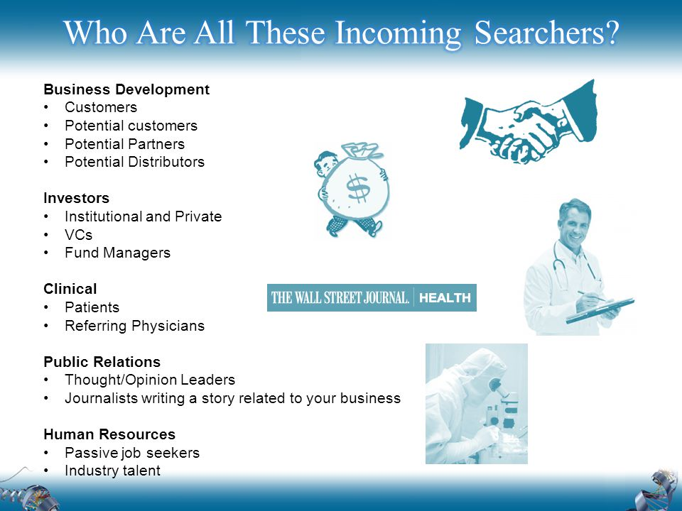Business Development Customers Potential customers Potential Partners Potential Distributors Investors Institutional and Private VCs Fund Managers Clinical Patients Referring Physicians Public Relations Thought/Opinion Leaders Journalists writing a story related to your business Human Resources Passive job seekers Industry talent