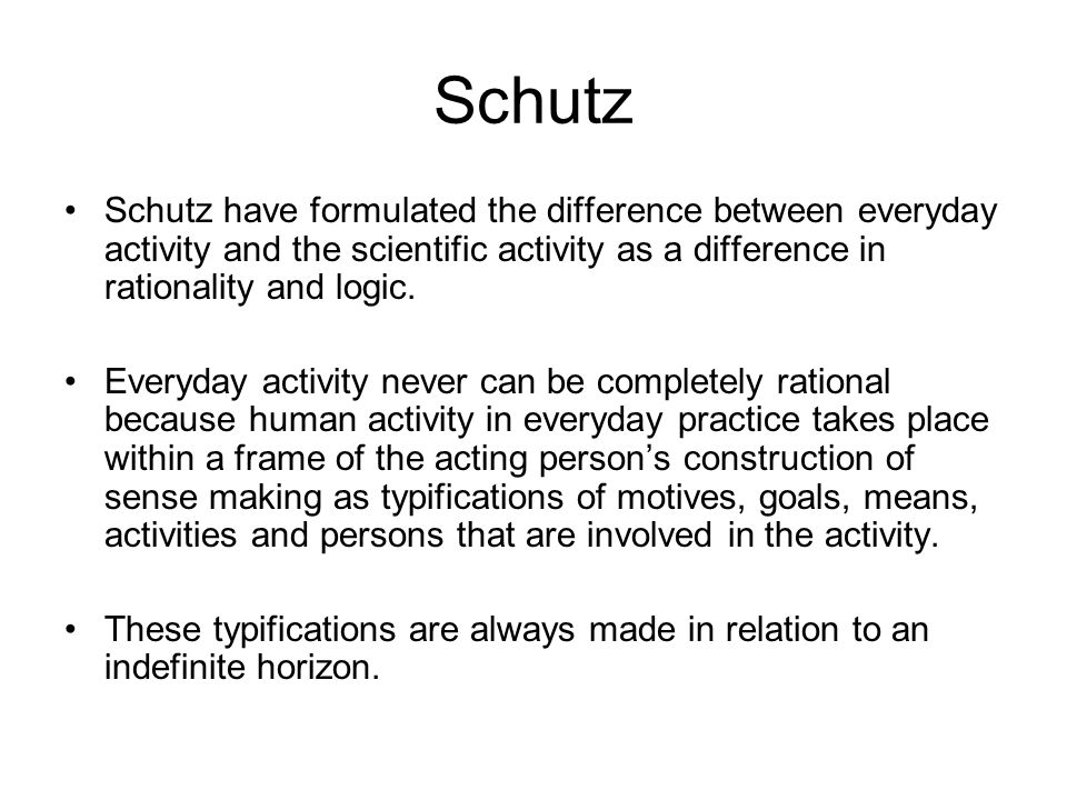 Schutz Schutz have formulated the difference between everyday activity and the scientific activity as a difference in rationality and logic. Everyday