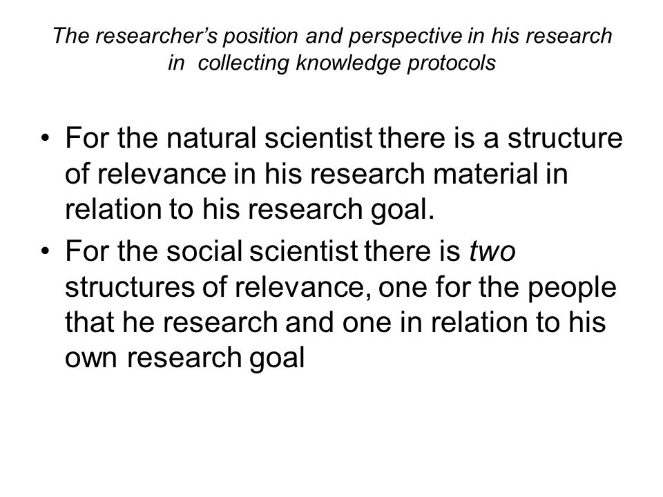 The researcher's position and perspective in his research in collecting knowledge protocols For the natural scientist there is a structure of relevanc