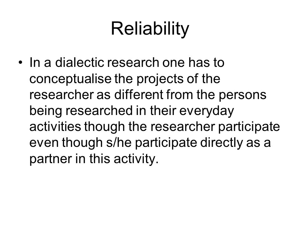 Reliability In a dialectic research one has to conceptualise the projects of the researcher as different from the persons being researched in their ev