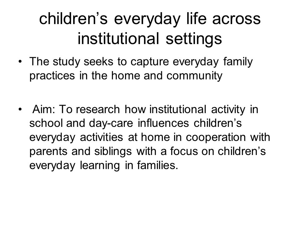children's everyday life across institutional settings The study seeks to capture everyday family practices in the home and community Aim: To research