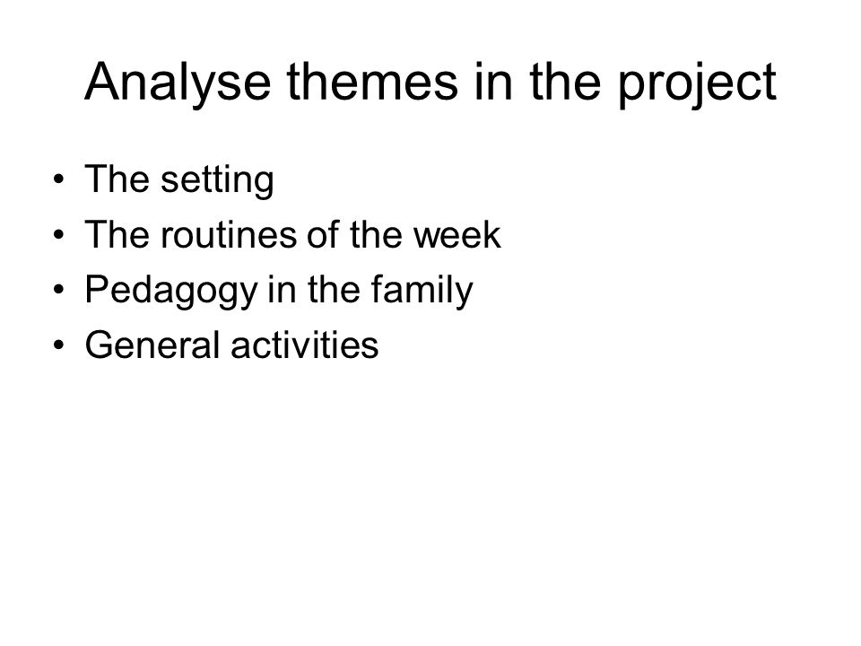Analyse themes in the project The setting The routines of the week Pedagogy in the family General activities