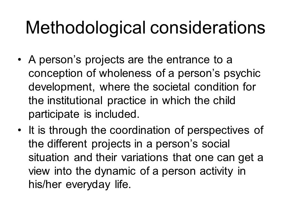 Methodological considerations A person's projects are the entrance to a conception of wholeness of a person's psychic development, where the societal