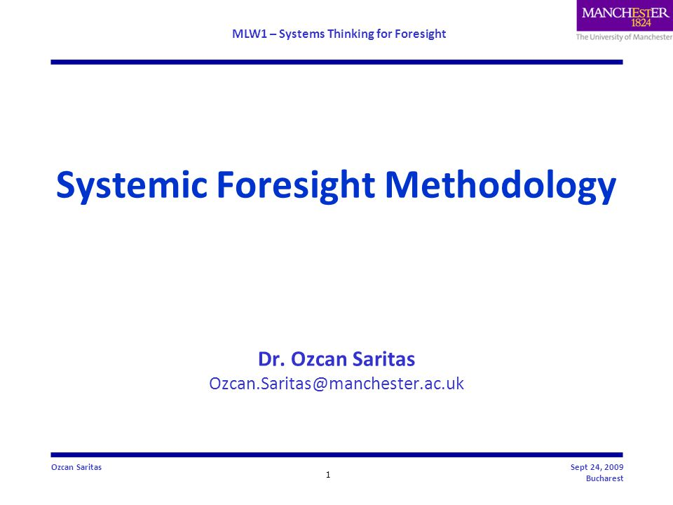 MLW1 – Systems Thinking for Foresight 2 Ozcan SaritasSept 24, 2009 Bucharest Presentation Outline  Evolution of the Foresight practice  Changing nature of situations & increasing complexity  Challenges for Foresight  Need for Systemic Foresight approaches – with the introduction of the ideas of systems thinking