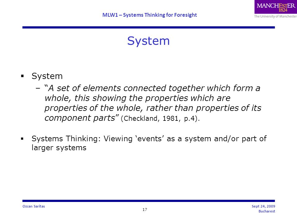 MLW1 – Systems Thinking for Foresight 17 Ozcan SaritasSept 24, 2009 Bucharest System  System – A set of elements connected together which form a whole, this showing the properties which are properties of the whole, rather than properties of its component parts (Checkland, 1981, p.4).
