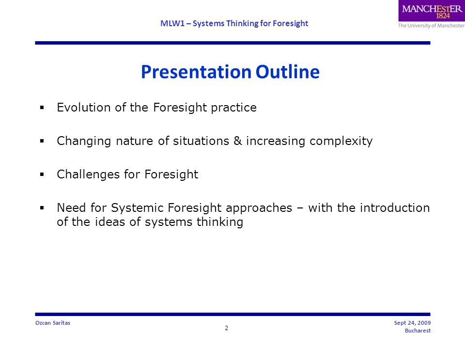 MLW1 – Systems Thinking for Foresight 23 Ozcan SaritasSept 24, 2009 Bucharest  Foresight practice has moved from being 'systematic' to 'systemic'  Systemic Foresight Methodology (SFM) concerns 'situations', which is characterised by sets of events that may be that may be coincident or serial or both that create a situation not a problem  Provides greater awareness and understanding and appreciation of complex Social, Technological, Economic, Ecological, Political and Value (STEEPV) systems  SFM involves a 'soft process of inquiry', which is characterised by subjective opinion  SFM meets expectations for inclusivity, transparency and involvement Conclusions
