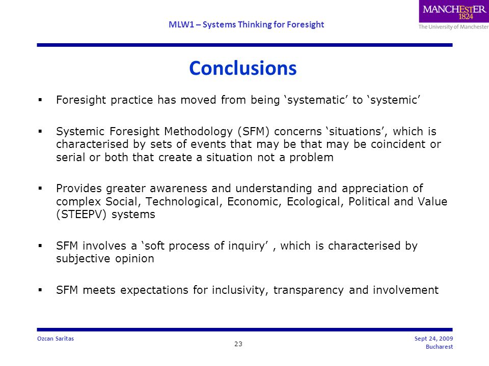 MLW1 – Systems Thinking for Foresight 23 Ozcan SaritasSept 24, 2009 Bucharest  Foresight practice has moved from being 'systematic' to 'systemic'  Systemic Foresight Methodology (SFM) concerns 'situations', which is characterised by sets of events that may be that may be coincident or serial or both that create a situation not a problem  Provides greater awareness and understanding and appreciation of complex Social, Technological, Economic, Ecological, Political and Value (STEEPV) systems  SFM involves a 'soft process of inquiry', which is characterised by subjective opinion  SFM meets expectations for inclusivity, transparency and involvement Conclusions