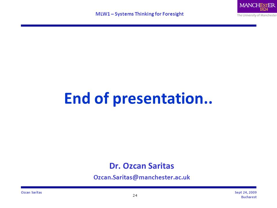 MLW1 – Systems Thinking for Foresight 24 Ozcan SaritasSept 24, 2009 Bucharest End of presentation..