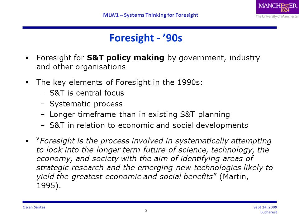 MLW1 – Systems Thinking for Foresight 5 Ozcan SaritasSept 24, 2009 Bucharest Foresight - '90s  Foresight for S&T policy making by government, industry and other organisations  The key elements of Foresight in the 1990s: –S&T is central focus –Systematic process –Longer timeframe than in existing S&T planning –S&T in relation to economic and social developments  Foresight is the process involved in systematically attempting to look into the longer term future of science, technology, the economy, and society with the aim of identifying areas of strategic research and the emerging new technologies likely to yield the greatest economic and social benefits (Martin, 1995).