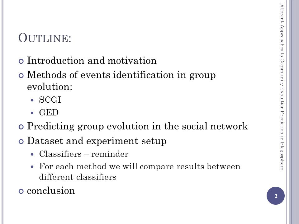 O UTLINE : Introduction and motivation Methods of events identification in group evolution: SCGI GED Predicting group evolution in the social network Dataset and experiment setup Classifiers – reminder For each method we will compare results between different classifiers conclusion 2 Different Approaches to Community Evolution Prediction in Blogosphere