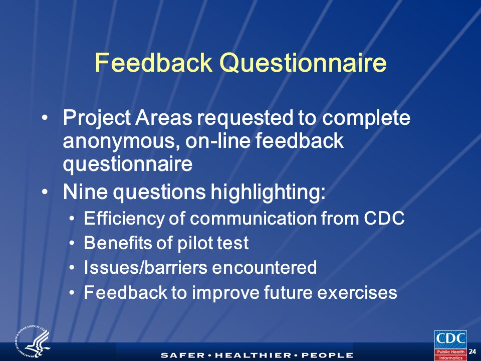 TM 24 Feedback Questionnaire Project Areas requested to complete anonymous, on-line feedback questionnaire Nine questions highlighting: Efficiency of communication from CDC Benefits of pilot test Issues/barriers encountered Feedback to improve future exercises